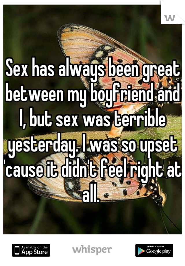 Sex has always been great between my boyfriend and I, but sex was terrible yesterday. I was so upset 'cause it didn't feel right at all.