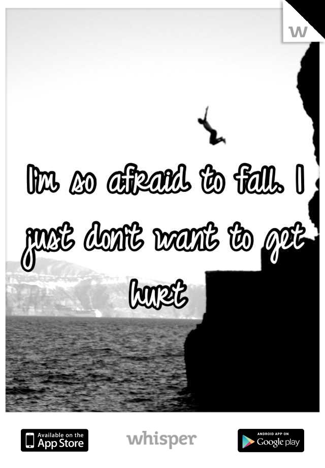 I'm so afraid to fall. I just don't want to get hurt