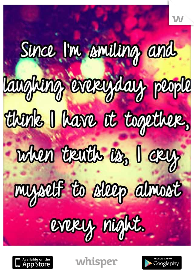 Since I'm smiling and laughing everyday people think I have it together, when truth is, I cry myself to sleep almost every night.