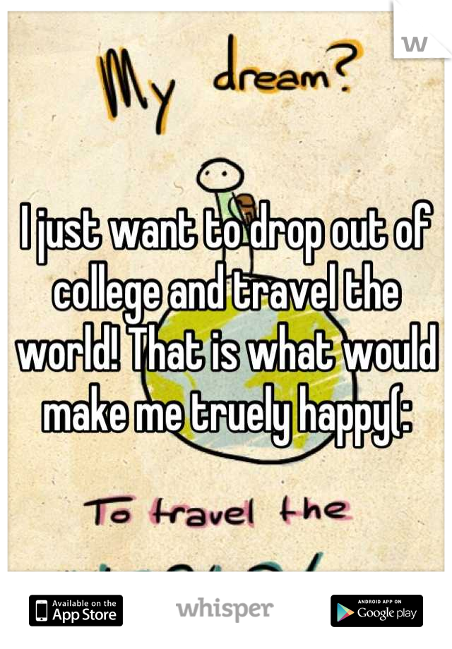 I just want to drop out of college and travel the world! That is what would make me truely happy(: