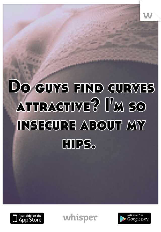 Do guys find curves attractive? I'm so insecure about my hips.