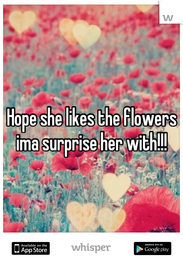 Hope she likes the flowers ima surprise her with!!!