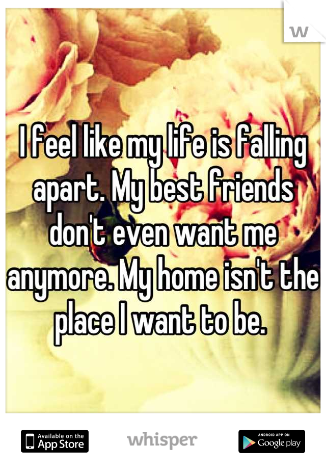 I feel like my life is falling apart. My best friends don't even want me anymore. My home isn't the place I want to be.