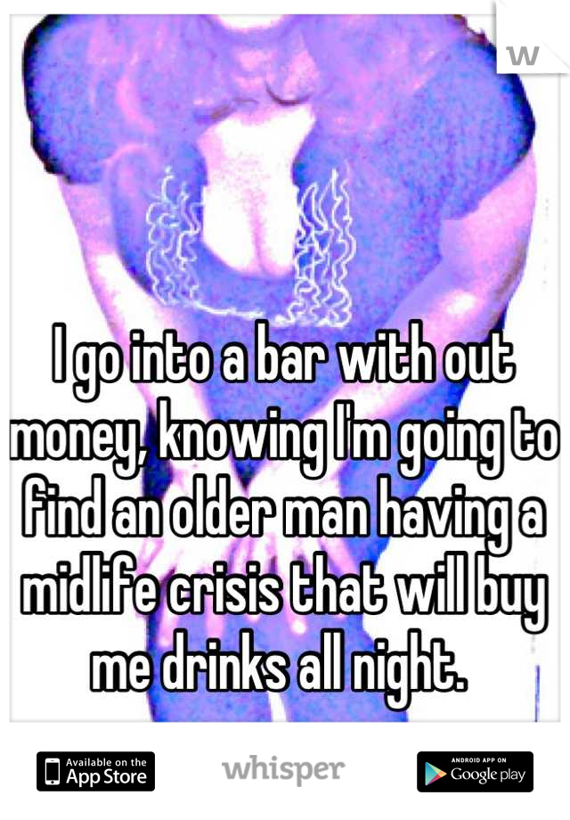 I go into a bar with out money, knowing I'm going to find an older man having a midlife crisis that will buy me drinks all night.