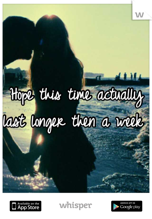 Hope this time actually last longer then a week