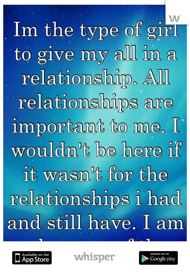 Im the type of girl to give my all in a relationship. All relationships are important to me. I wouldn't be here if it wasn't for the relationships i had and still have. I am me because of them