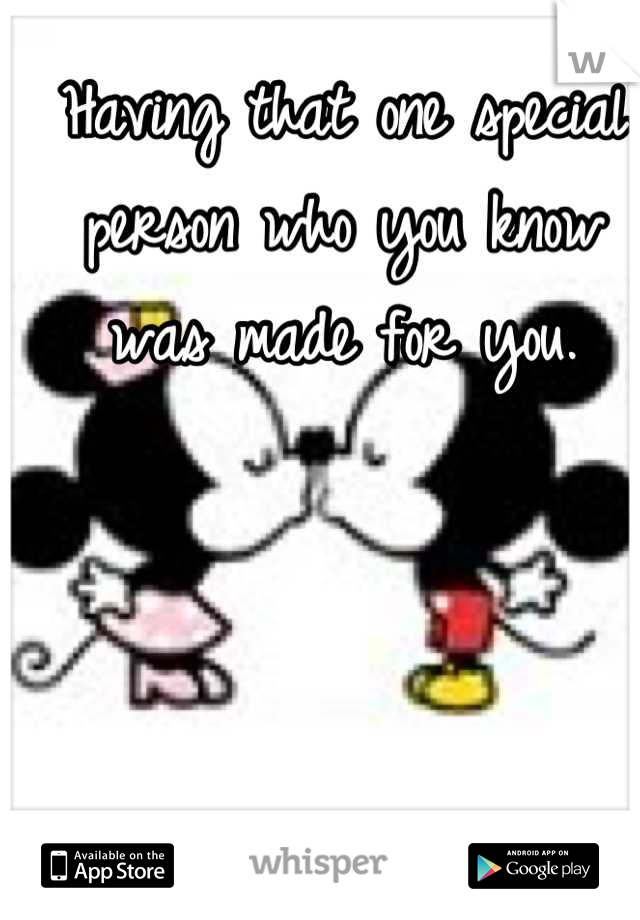 Having that one special person who you know was made for you.