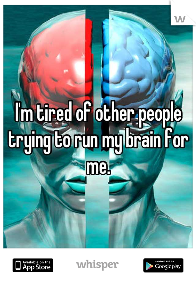 I'm tired of other people trying to run my brain for me.