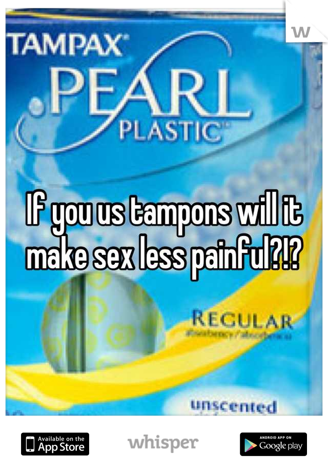 If you us tampons will it make sex less painful?!?