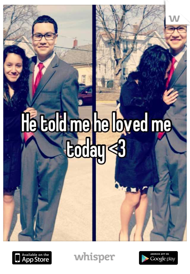 He told me he loved me today <3