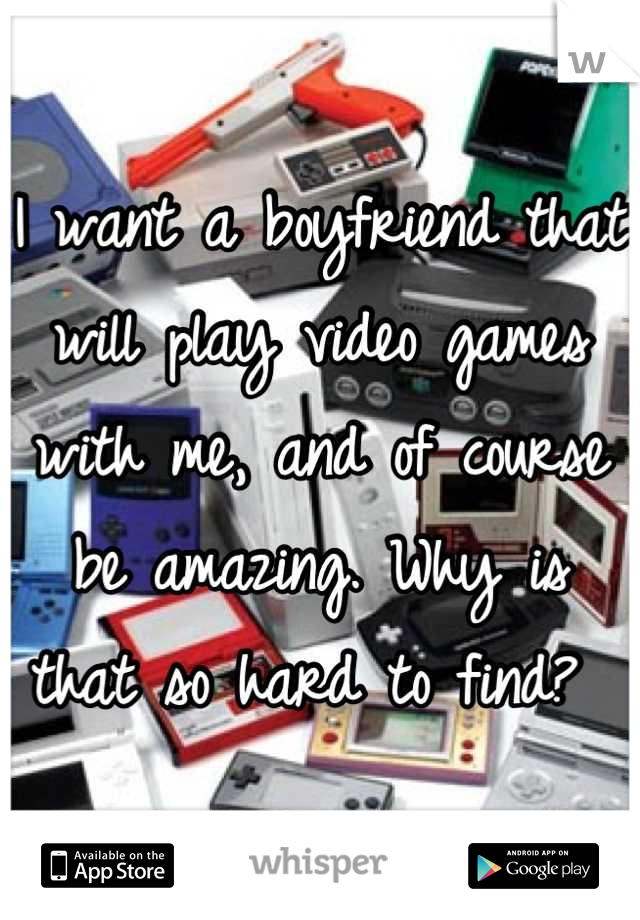 I want a boyfriend that will play video games with me, and of course be amazing. Why is that so hard to find?