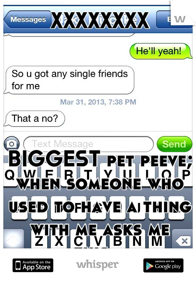 XXXXXXXX      BIGGEST pet peeve; when someone who used to have a thing with me asks me this...