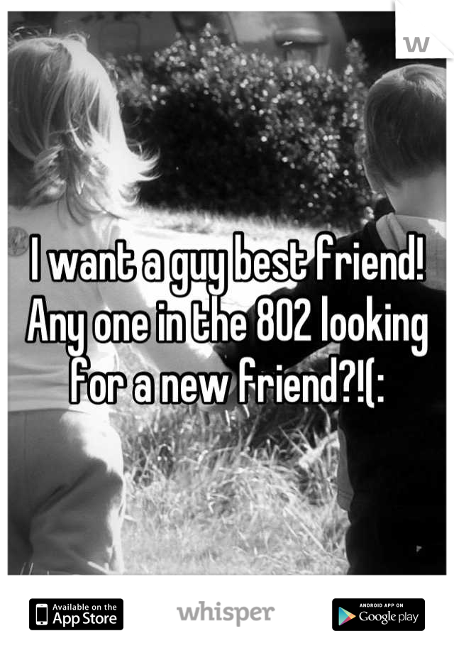 I want a guy best friend! Any one in the 802 looking for a new friend?!(: