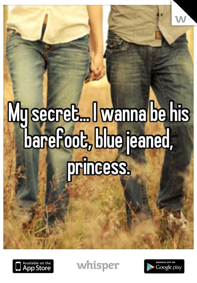 My secret... I wanna be his barefoot, blue jeaned, princess.