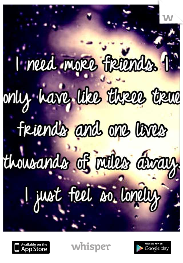 I need more friends. I only have like three true friends and one lives thousands of miles away. I just feel so lonely