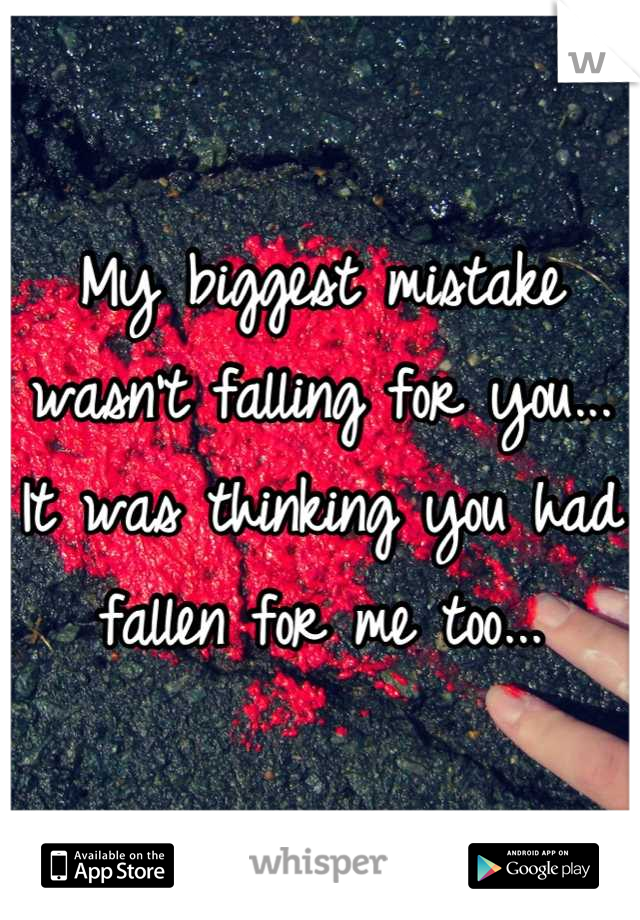My biggest mistake wasn't falling for you... It was thinking you had fallen for me too...