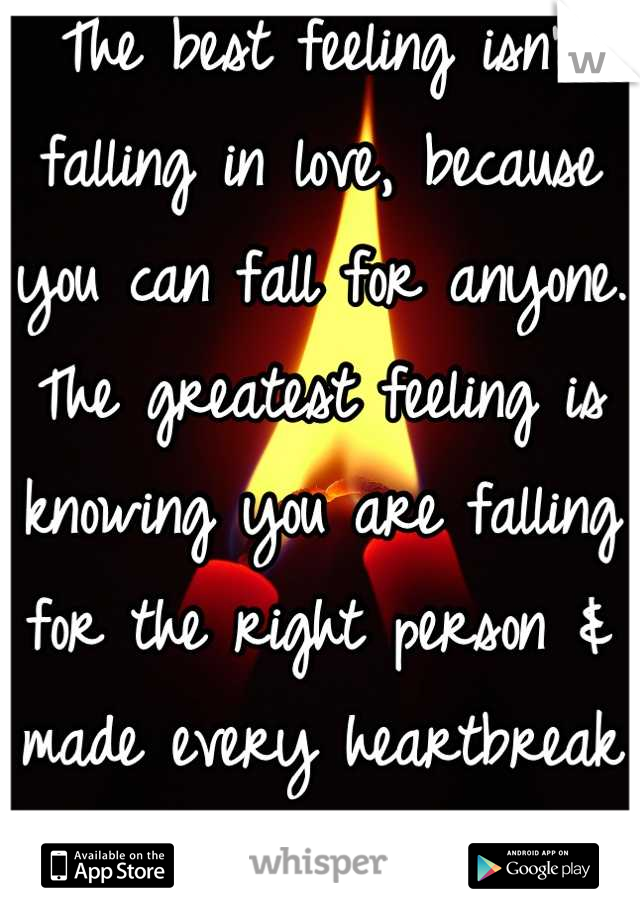 The best feeling isn't falling in love, because you can fall for anyone. The greatest feeling is knowing you are falling for the right person & made every heartbreak worth it.