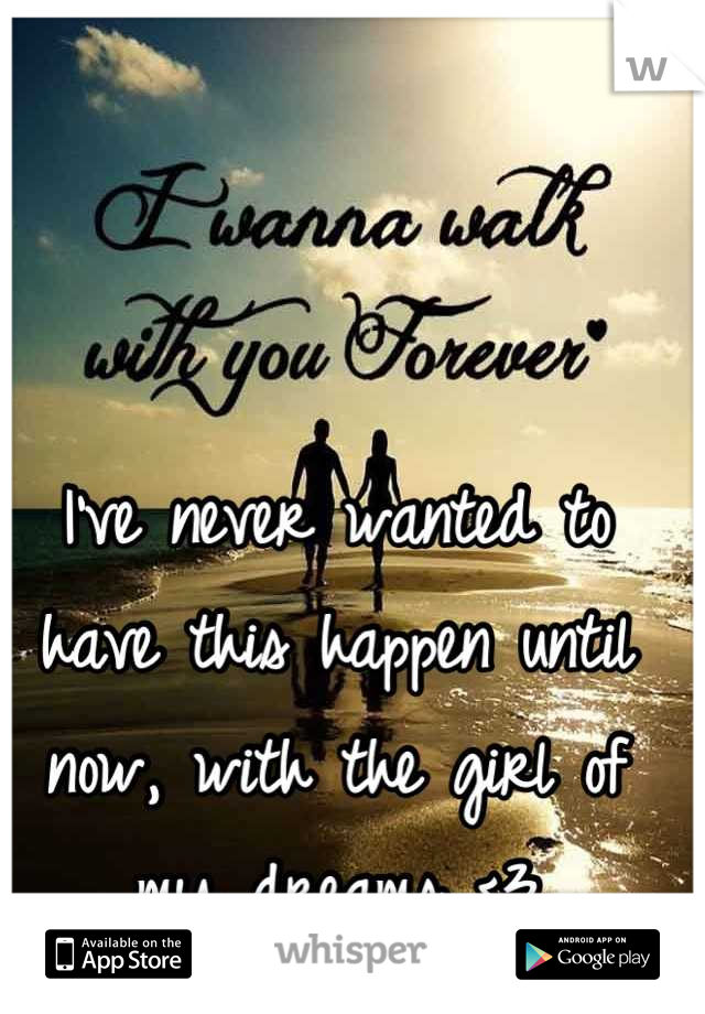 I've never wanted to have this happen until now, with the girl of my dreams <3