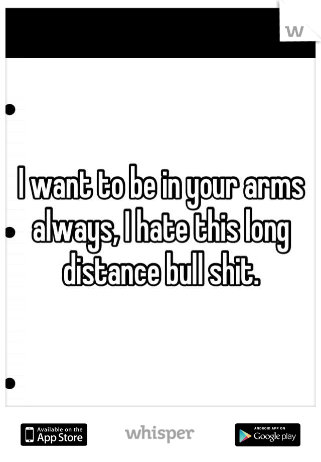 I want to be in your arms always, I hate this long distance bull shit.