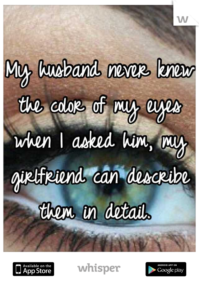My husband never knew the color of my eyes when I asked him, my girlfriend can describe them in detail.
