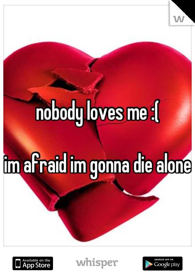 nobody loves me :(   im afraid im gonna die alone