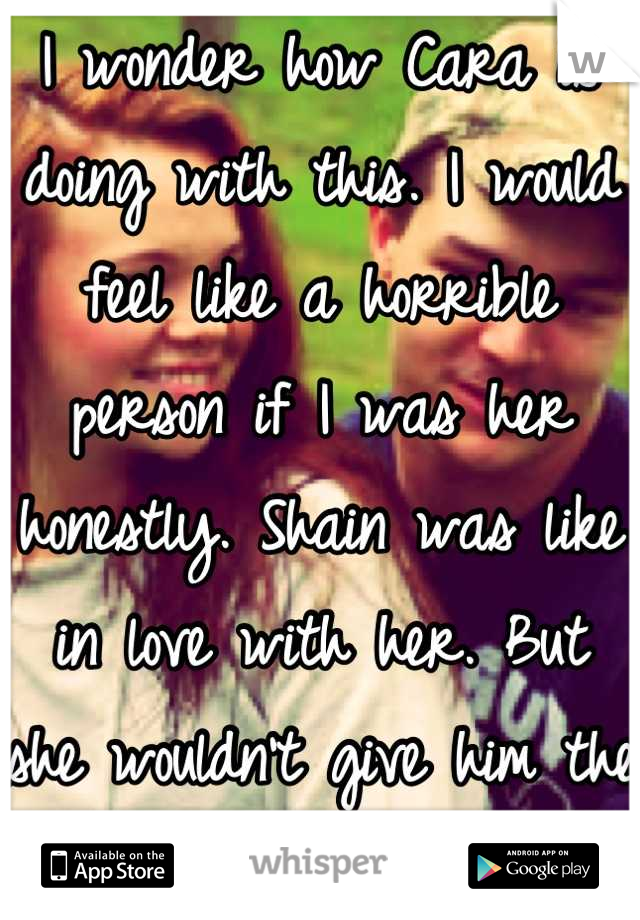 I wonder how Cara is doing with this. I would feel like a horrible person if I was her honestly. Shain was like in love with her. But she wouldn't give him the time of day.
