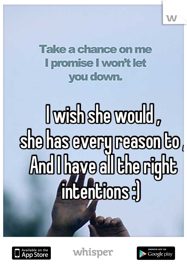 I wish she would ,  she has every reason to ,  And I have all the right intentions :)