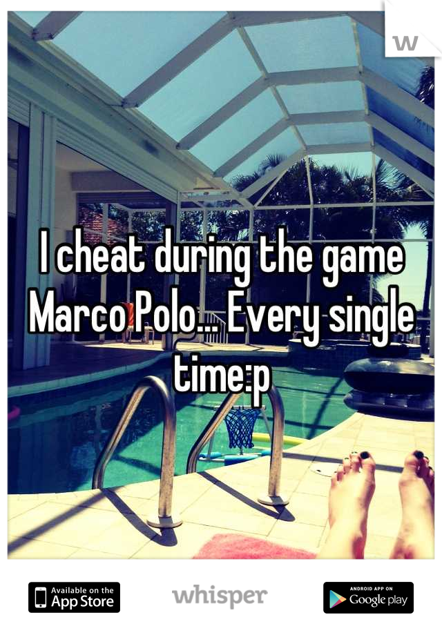 I cheat during the game Marco Polo... Every single time:p