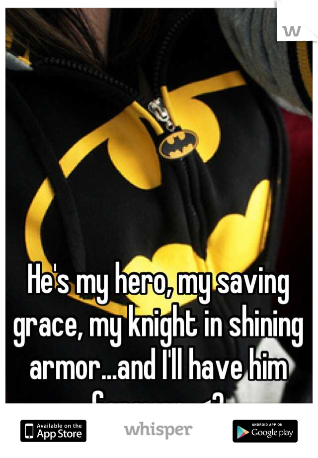 He's my hero, my saving grace, my knight in shining armor...and I'll have him forever. <3