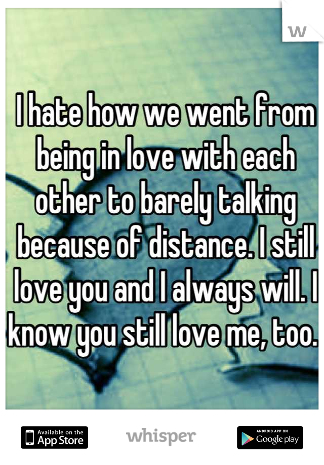 I hate how we went from being in love with each other to barely talking because of distance. I still love you and I always will. I know you still love me, too.