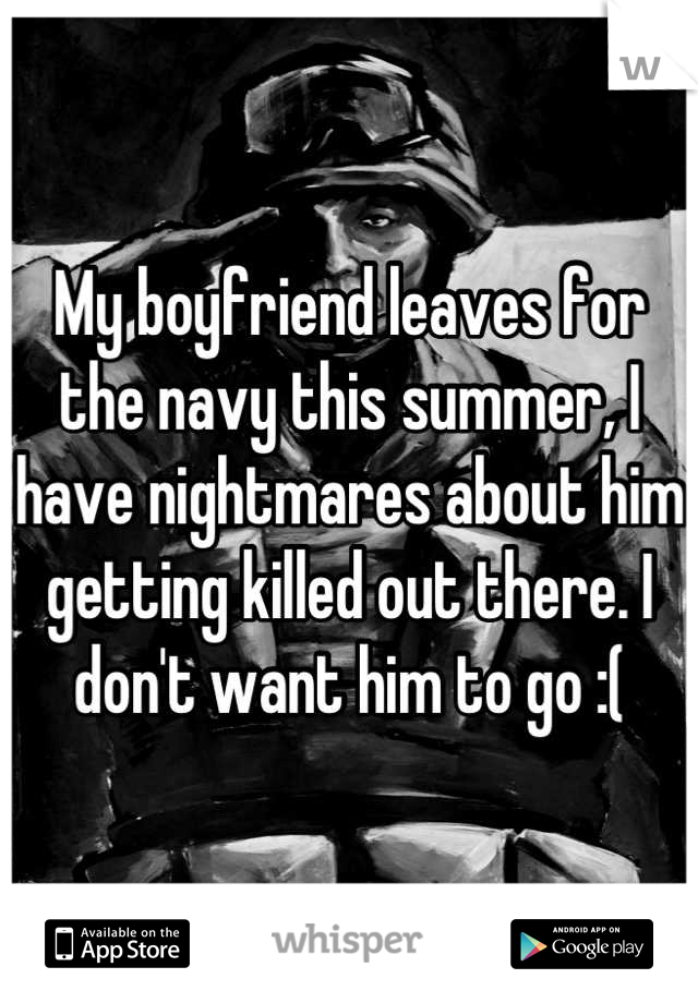 My boyfriend leaves for the navy this summer, I have nightmares about him getting killed out there. I don't want him to go :(