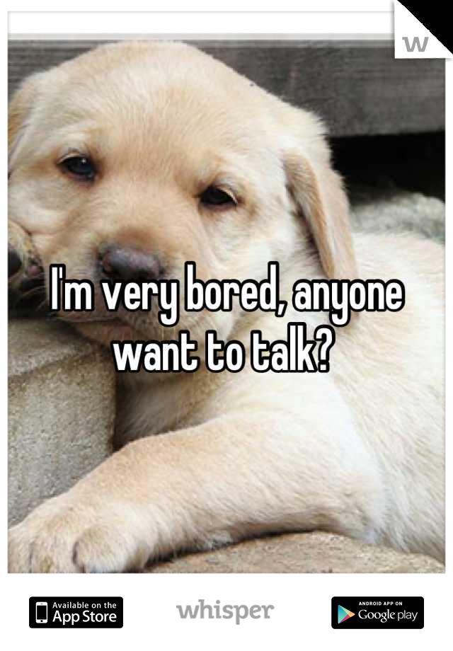 I'm very bored, anyone want to talk?