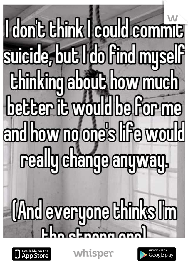 I don't think I could commit suicide, but I do find myself thinking about how much better it would be for me and how no one's life would really change anyway.   (And everyone thinks I'm the strong one)