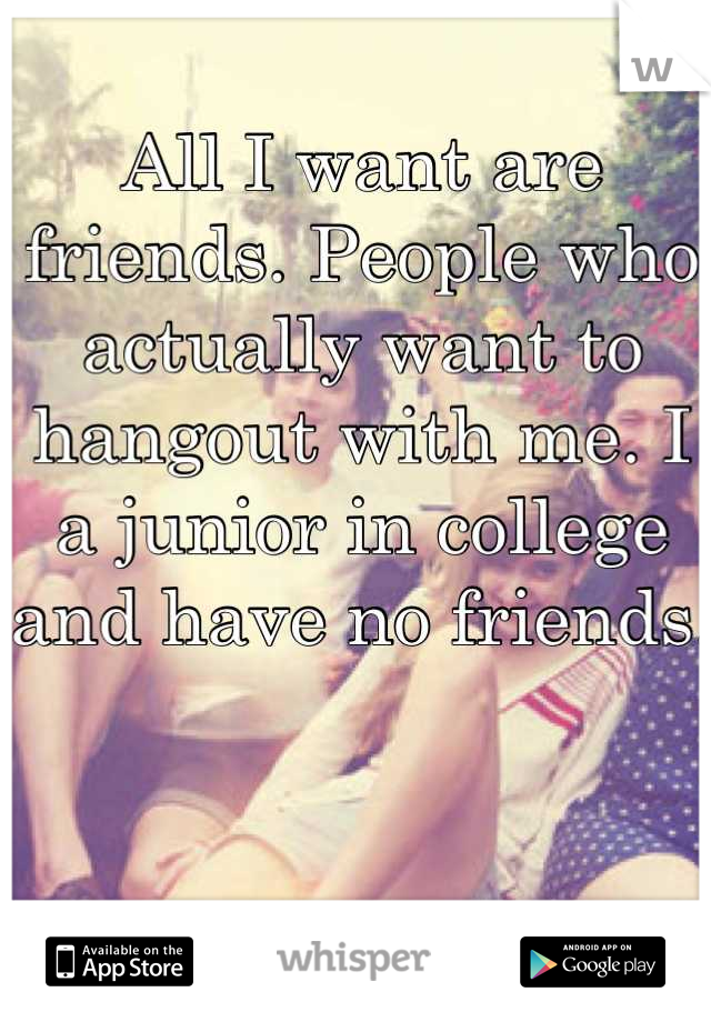 All I want are friends. People who actually want to hangout with me. I a junior in college and have no friends.
