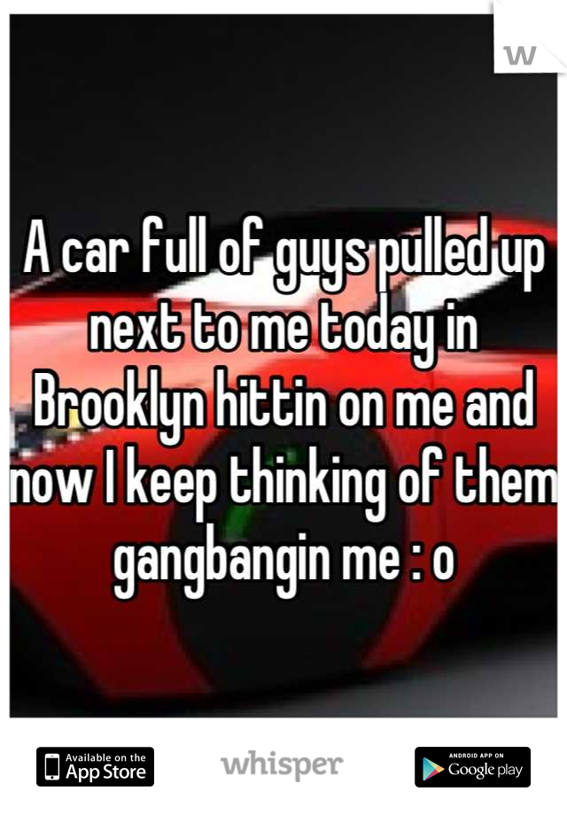 A car full of guys pulled up next to me today in Brooklyn hittin on me and now I keep thinking of them gangbangin me : o