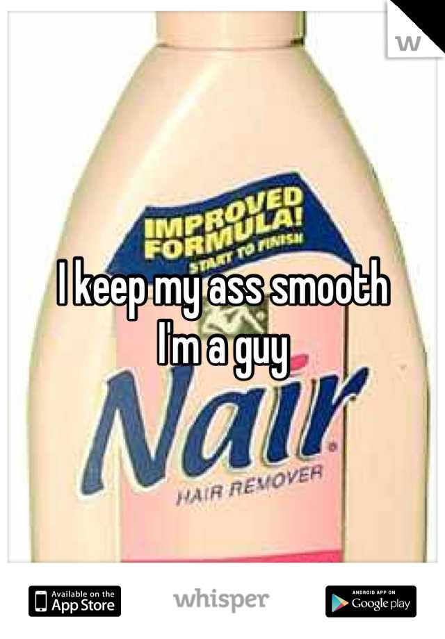 I keep my ass smooth  I'm a guy