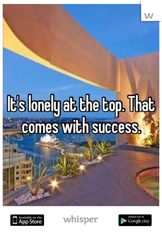 It's lonely at the top. That comes with success.