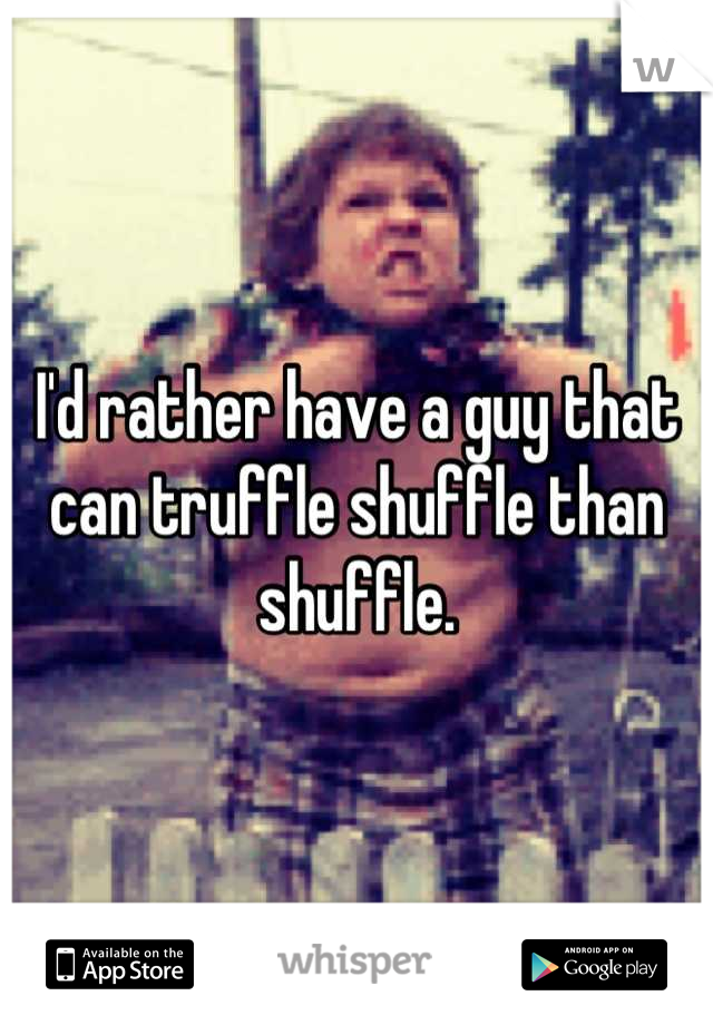 I'd rather have a guy that can truffle shuffle than shuffle.