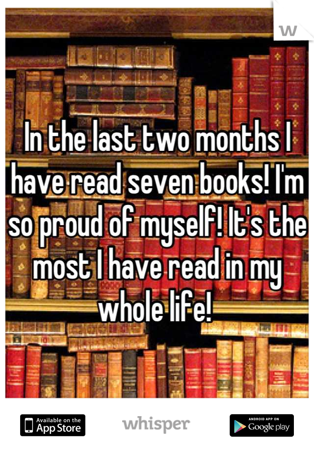 In the last two months I have read seven books! I'm so proud of myself! It's the most I have read in my whole life!