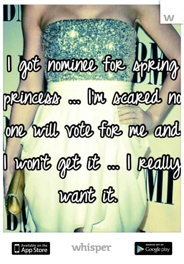 I got nominee for spring princess ... I'm scared no one will vote for me and I won't get it ... I really want it.