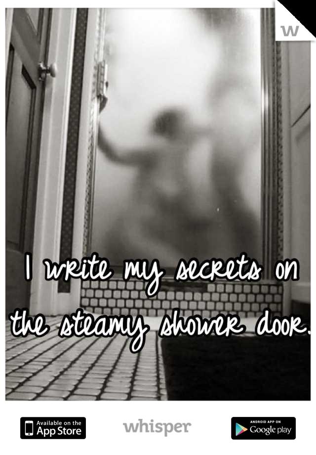 I write my secrets on the steamy shower door.