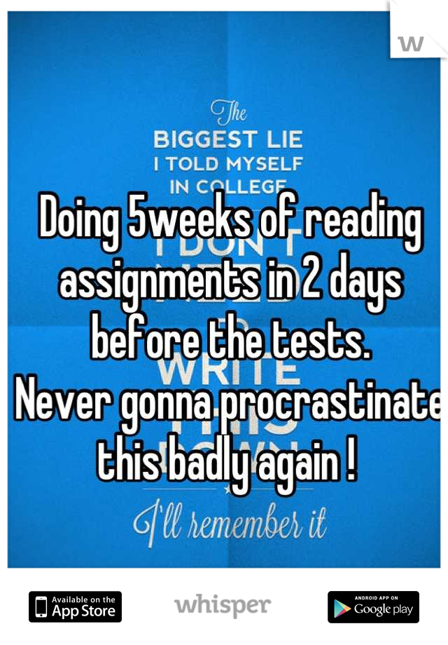 Doing 5weeks of reading assignments in 2 days before the tests. Never gonna procrastinate this badly again !
