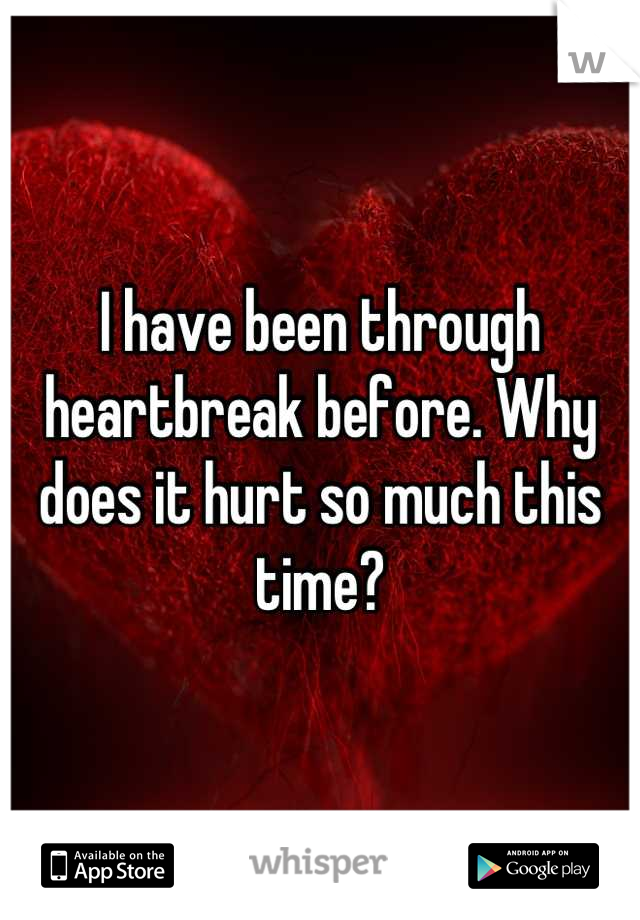 I have been through heartbreak before. Why does it hurt so much this time?