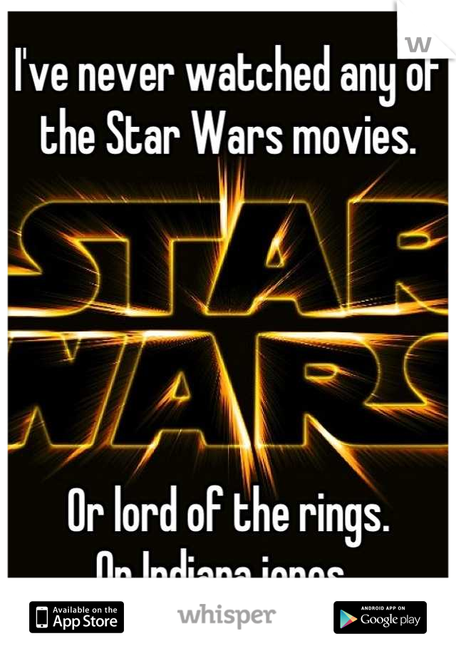 I've never watched any of the Star Wars movies.       Or lord of the rings. Or Indiana jones.