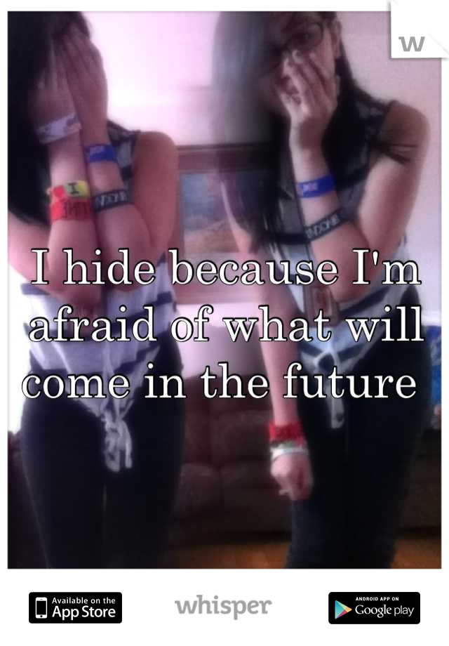 I hide because I'm afraid of what will come in the future