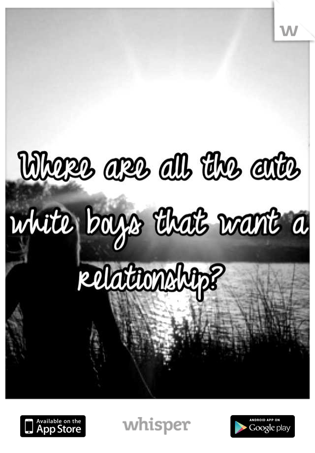 Where are all the cute white boys that want a relationship?