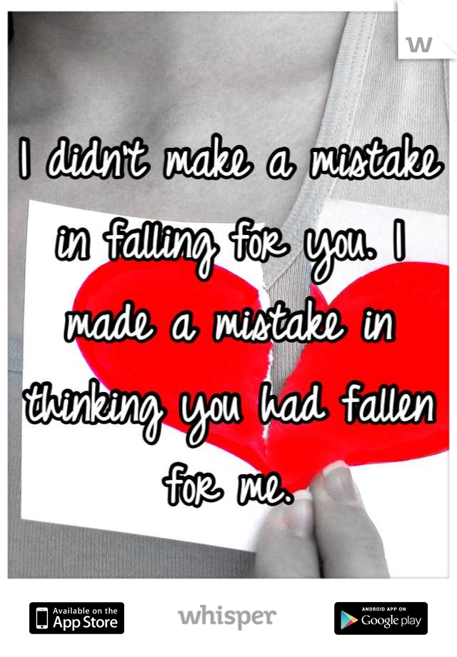 I didn't make a mistake in falling for you. I made a mistake in thinking you had fallen for me.