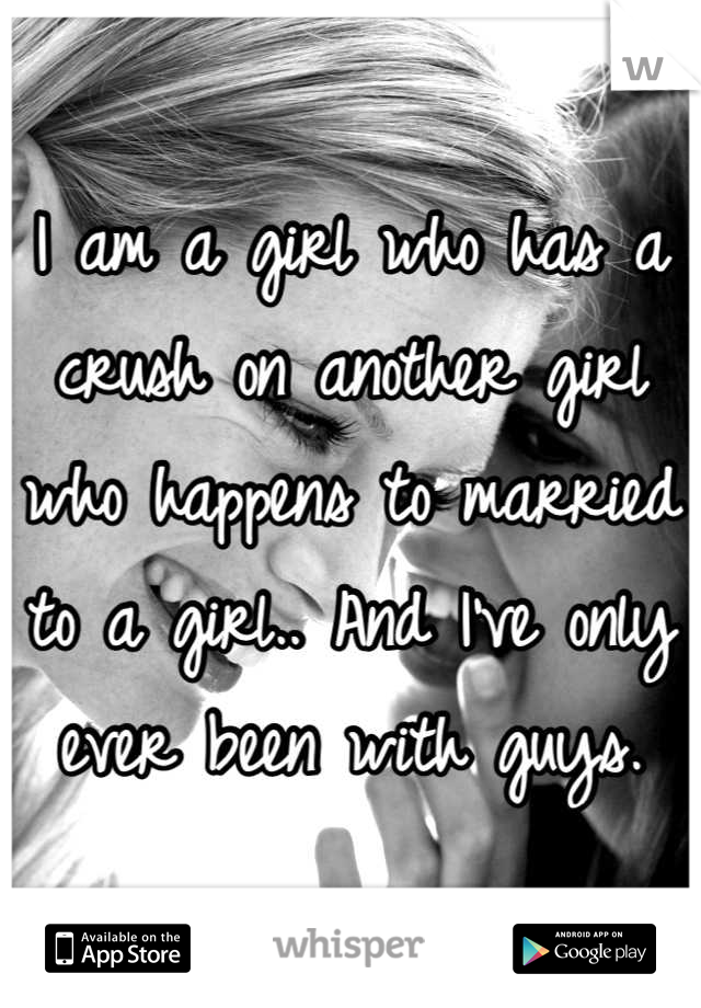 I am a girl who has a crush on another girl who happens to married to a girl.. And I've only ever been with guys.