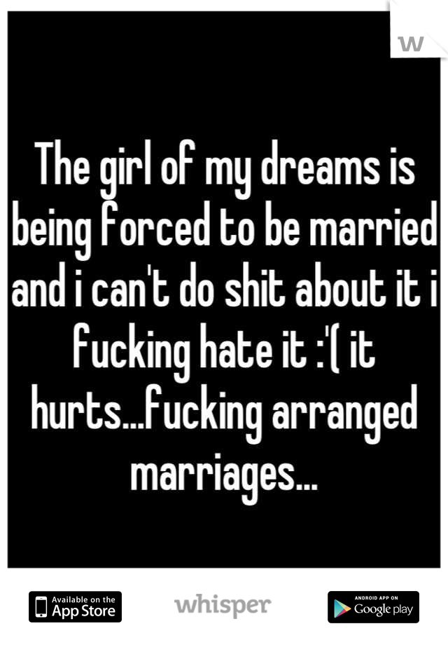 The girl of my dreams is being forced to be married and i can't do shit about it i fucking hate it :'( it hurts...fucking arranged marriages...
