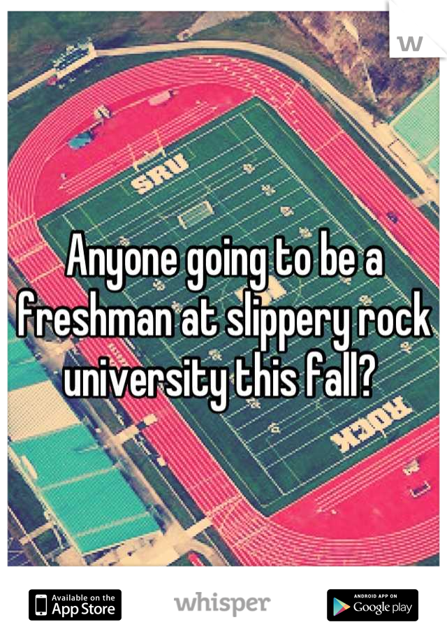 Anyone going to be a freshman at slippery rock university this fall?